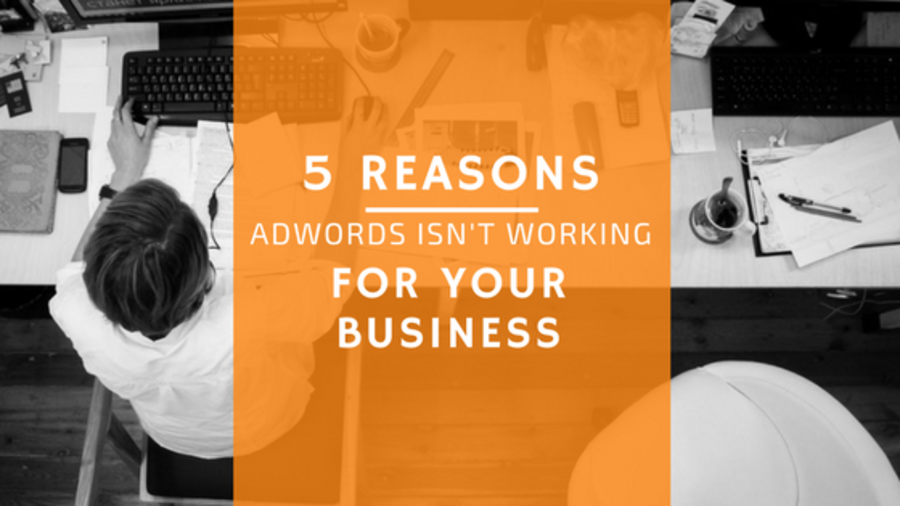 5 Reasons AdWords Isn't Working for Your Business