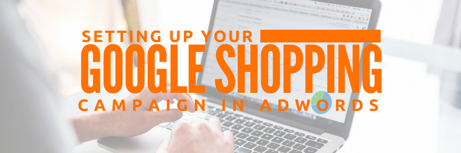 Part 3: Structuring Your Google Shopping Campaign in AdWords