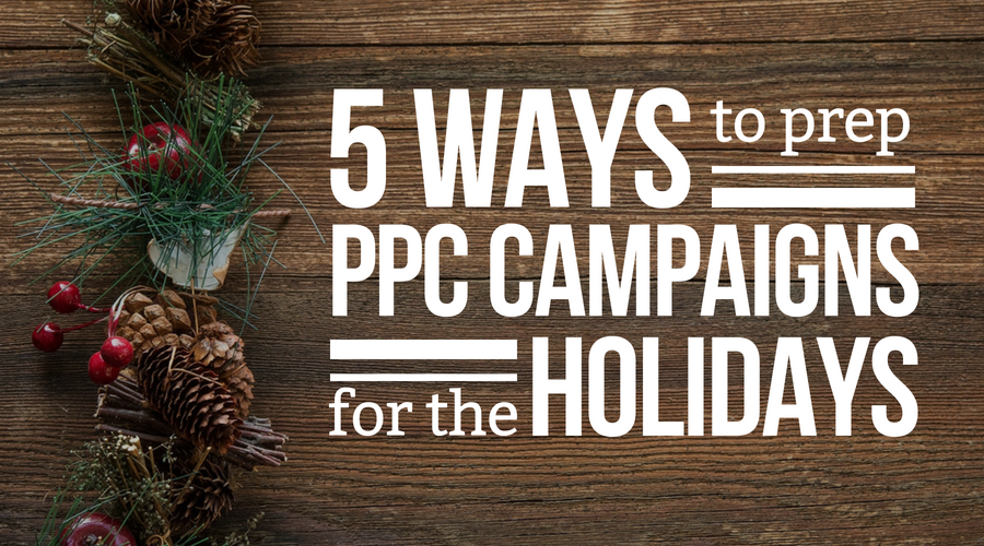 5 Ways To Prep PPC Campaigns For The Holidays