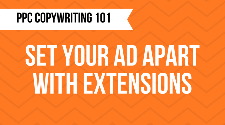 PPC Copywriting 101: Set Your Ad Apart With Google Ads Extensions